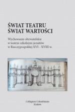 Świat teatru - świat wartości. Wychowanie obywatelskie w teatrze szkolnym jezuitów w Rzeczypospolitej XVI-XVIII w.