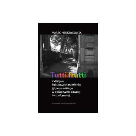 zdjęcie Tutti frutti. Z dziejów kulturowych transferów języka włoskiego w polszczyźnie dawnej i współczesnej.