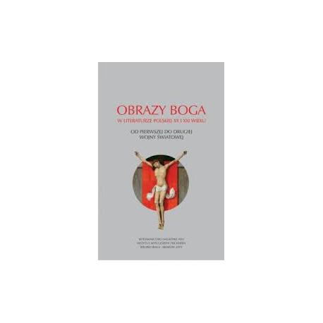 zdjęcie Obrazy Boga w literaturze polskiej XX i XXI wieku. Od pierwszej do drugiej wojny światowej