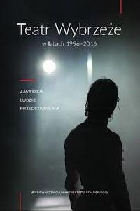 logo Teatr Wybrzeże w latach 1996-2016. Zjawiska, ludzie, przedstawienia