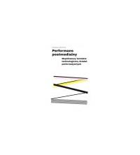 Performans postmedialny. Współczesny kontekst technologiczny działań performatywnych