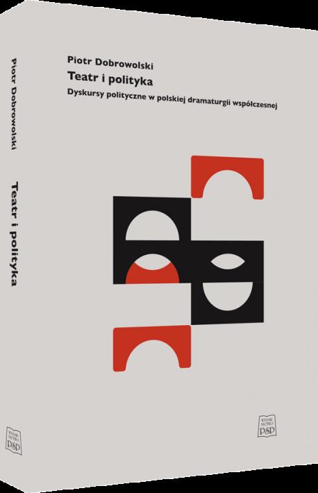 zdjęcie Teatr i polityka. Dyskursy polityczne w polskiej dramaturgii współczesnej