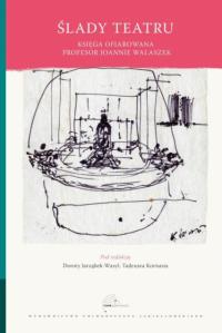 Ślady teatru. Księga ofiarowana profesor Joannie Walaszek