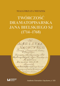 logo Twórczość dramatopisarska Jana Bielskiego SJ (1714-1768)