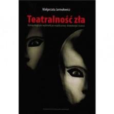 Teatralność zła. Antropologiczne wędrówki po współczesnej dramaturgii i teatrze