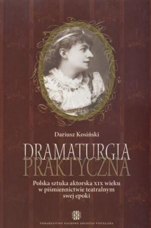zdjęcie Dramaturgia praktyczna. Polska sztuka aktorska XIX wieku w piśmiennictwie teatralnym swej epoki