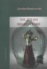 Nie tylko Shakespeare. Studia z dziejów teatru i dramatu XVI-XX wieku
