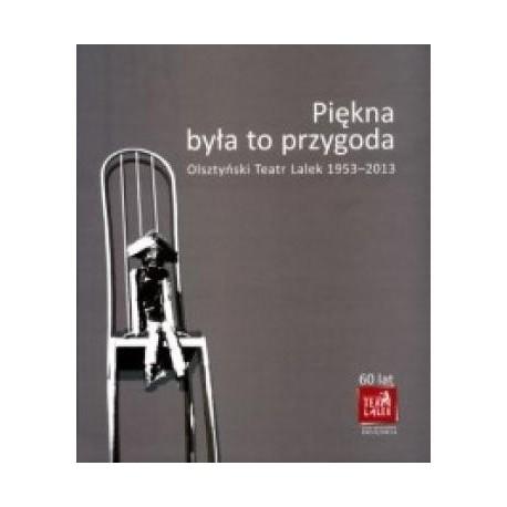 zdjęcie Piękna była to przygoda. Olsztyński teatr lalek 1953-2013