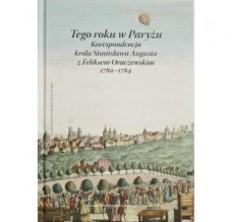 logo Tego roku w Paryżu. Korespondencja króla Stanisława Augusta z Feliksem Oraczewskim 1782-1784