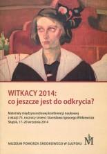 Witkacy 2014: co jeszcze jest do odkrycia? Materiały międzynarodowej konferencji naukowej z okazji 75. rocznicy śmierci Stanisław Ignacego Witkiewicza, Słupsk, 17-20 września 2014